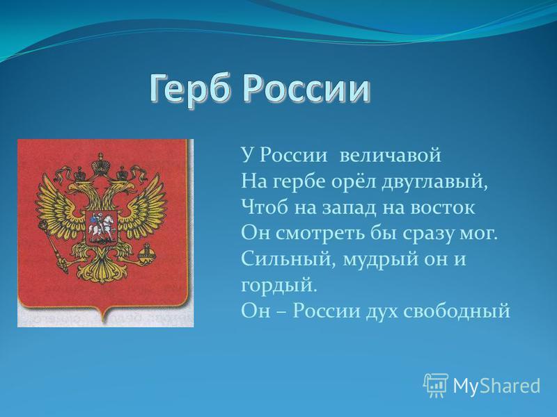 У России величавой На гербе орёл двуглавый, Чтоб на запад на восток Он смотреть бы сразу мог. Сильный, мудрый он и гордый. Он – России дух свободный