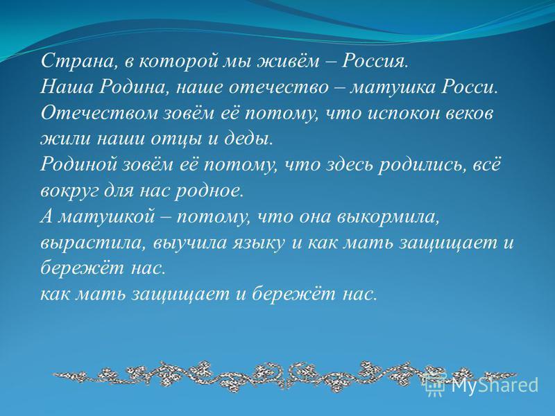 Страна, в которой мы живём – Россия. Наша Родина, наше отечество – матушка Росси. Отечеством зовём её потому, что испокон веков жили наши отцы и деды. Родиной зовём её потому, что здесь родились, всё вокруг для нас родное. А матушкой – потому, что он