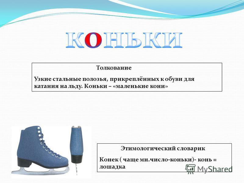 Толкование Узкие стальные полозья, прикреплённых к обуви для катания на льду. Коньки – «маленькие кони» Этимологический словарик Конек ( чаще мн.число-коньки)- конь = лошадка