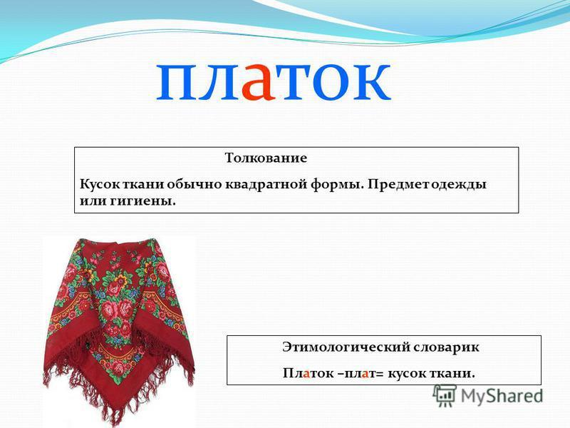 Толкование Кусок ткани обычно квадратной формы. Предмет одежды или гигиены. Этимологический словарик Платок –плат= кусок ткани. платок