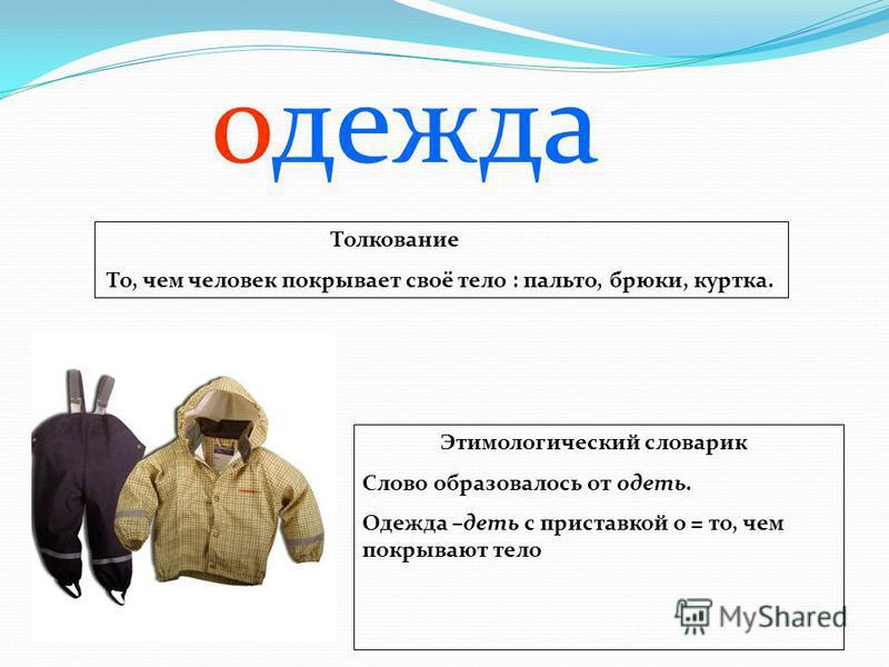 Толкование То, чем человек покрывает своё тело : пальто, брюки, куртка. Этимологический словарик Слово образовалось от одеть. Одежда –деть с приставкой о = то, чем покрывают тело одежда