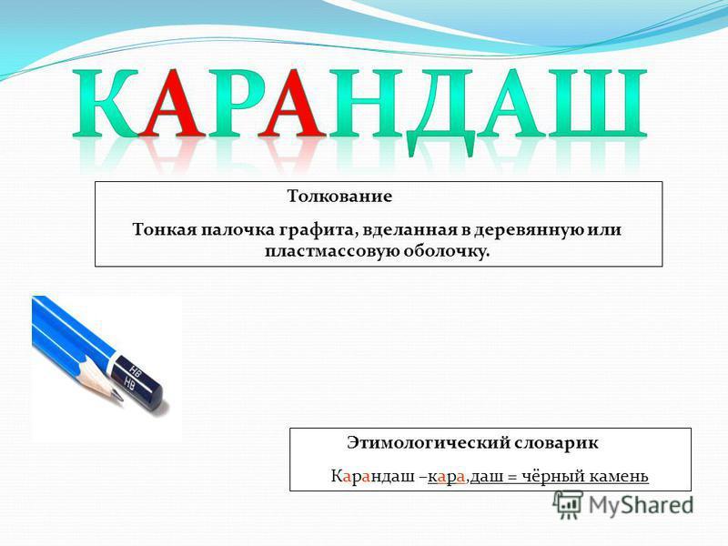 Этимологический словарик Карандаш –кара,даш = чёрный камень Толкование Тонкая палочка графита, вделанная в деревянную или пластмассовую оболочку.