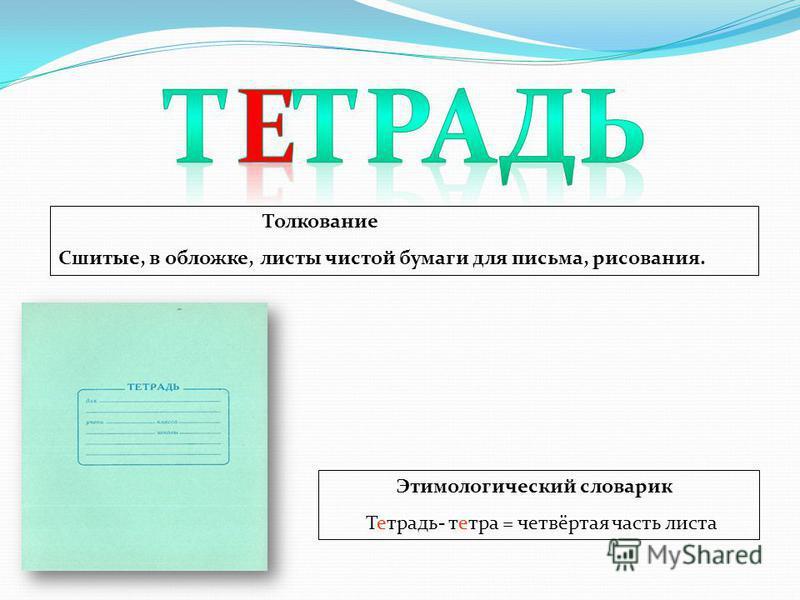 Этимологический словарик Тетрадь- тетра = четвёртая часть листа Толкование Сшитые, в обложке, листы чистой бумаги для письма, рисования.