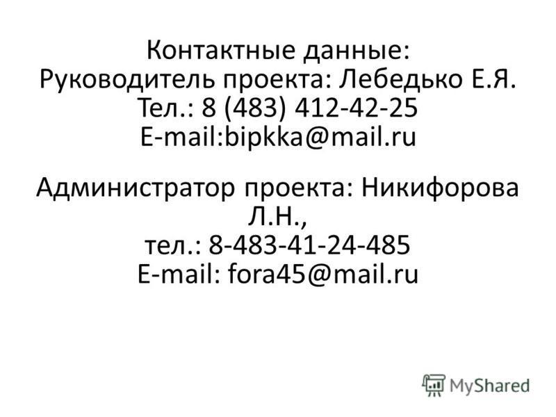 Контактные данные: Руководитель проекта: Лебедько Е.Я. Тел.: 8 (483) 412-42-25 E-mail:bipkka@mail.ru Администратор проекта: Никифорова Л.Н., тел.: 8-483-41-24-485 E-mail: fora45@mail.ru