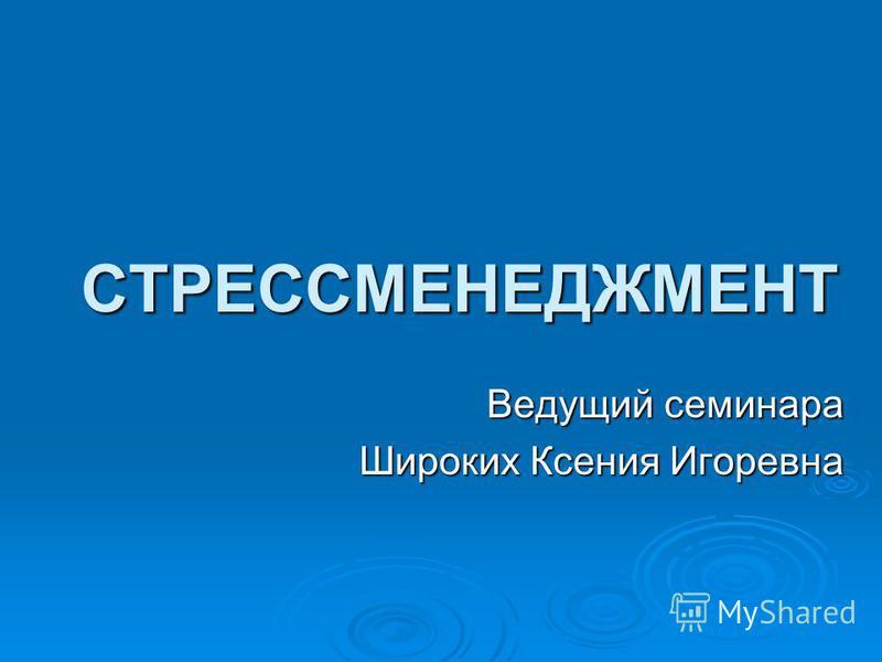 СТРЕССМЕНЕДЖМЕНТ Ведущий семинара Широких Ксения Игоревна