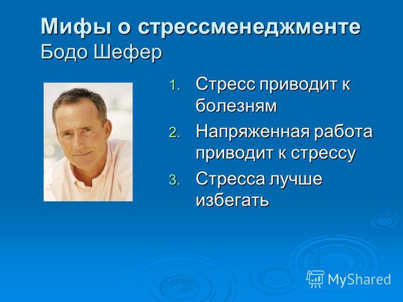 Мифы о стресс менеджменте Бодо Шефер 1. Стресс приводит к болезням 2. Напряженная работа приводит к стрессу 3. Стресса лучше избегать