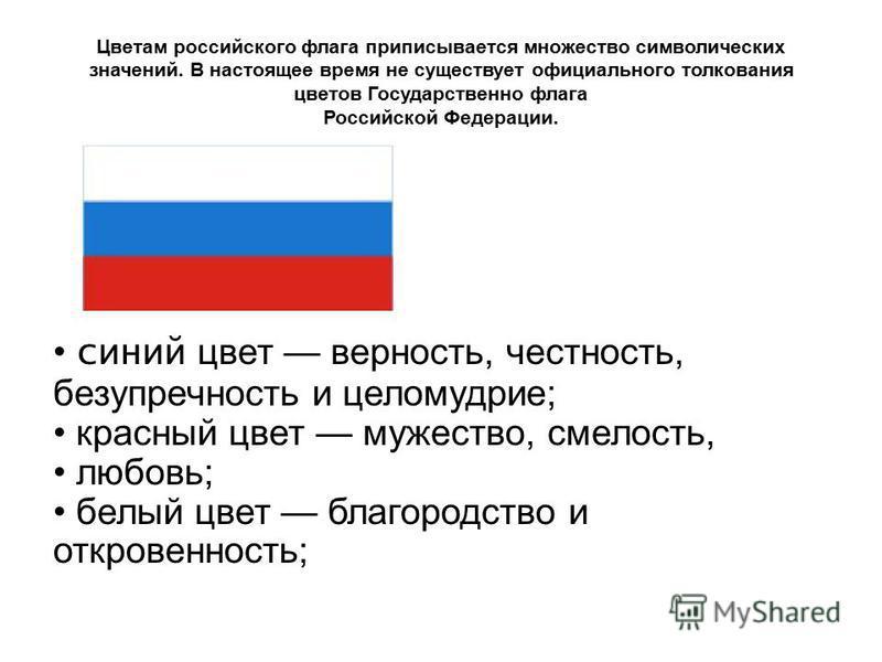 Цветам российского флага приписывается множество символических значений. В настоящее время не существует официального толкования цветов Государственно флага Российской Федерации. синий цвет верность, честность, безупречность и целомудрие; красный цве