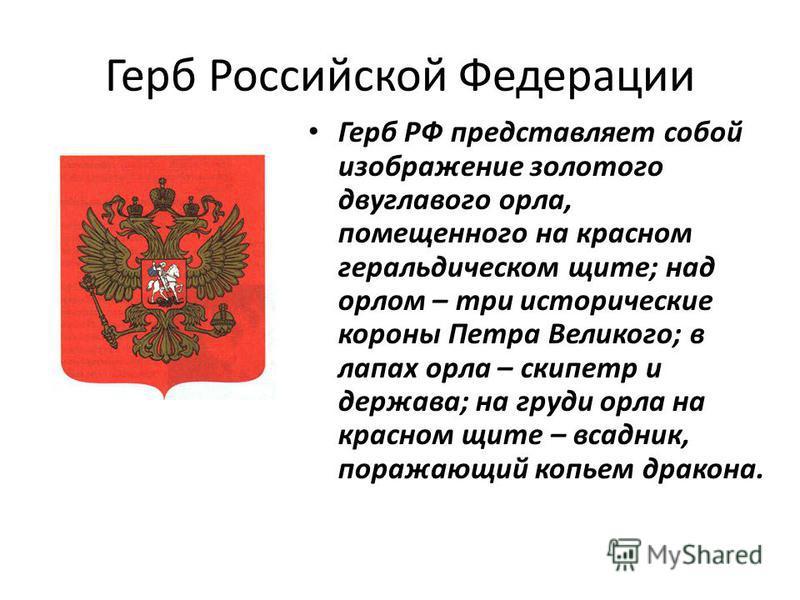 Герб Российской Федерации Герб РФ представляет собой изображение золотого двуглавого орла, помещенного на красном геральдическом щите; над орлом – три исторические короны Петра Великого; в лапах орла – скипетр и держава; на груди орла на красном щите