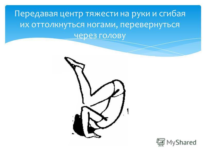 Передавая центр тяжести на руки и сгибая их оттолкнуться ногами, перевернуться через голову