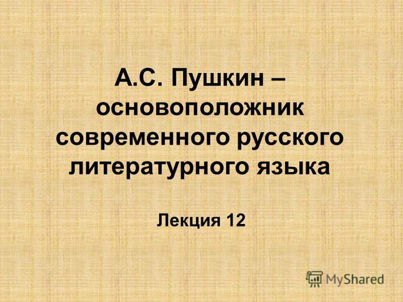 А.С. Пушкин – основоположник современного русского литературного языка Лекция 12