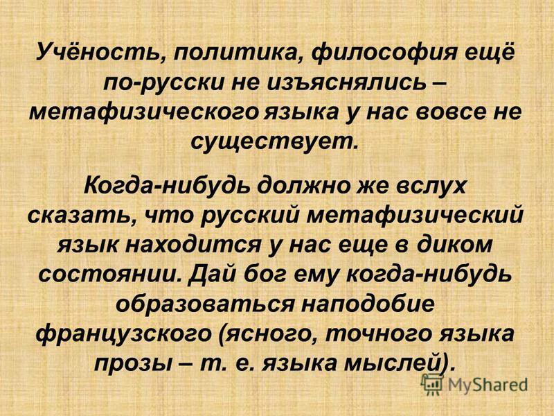 Учёность, политика, философия ещё по-русски не изъяснялись – метафизического языка у нас вовсе не существует. Когда-нибудь должно же вслух сказать, что русский метафизический язык находится у нас еще в диком состоянии. Дай бог ему когда-нибудь образо
