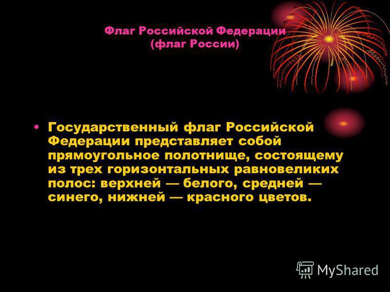 Флаг Российской Федерации (флаг России) Государственный флаг Российской Федерации представляет собой прямоугольное полотнище, состоящему из трех горизонтальных равновеликих полос: верхней белого, средней синего, нижней красного цветов.