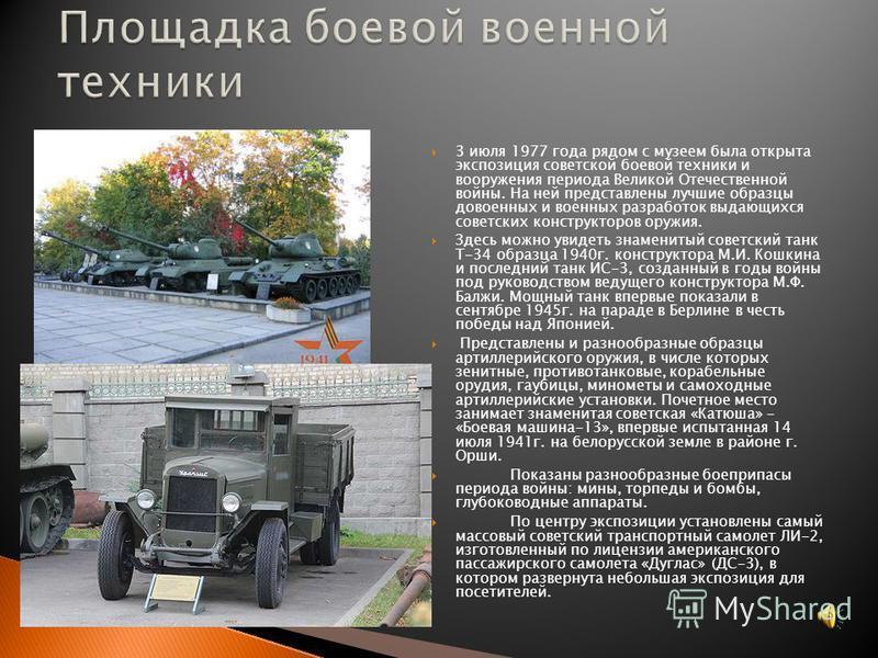 3 июля 1977 года рядом с музеем была открыта экспозиция советской боевой техники и вооружения периода Великой Отечественной войны. На ней представлены лучшие образцы довоенных и военных разработок выдающихся советских конструкторов оружия. Здесь можн