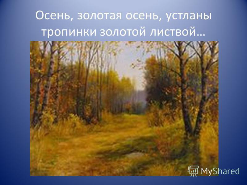 Осень, золотая осень, устланы тропинки золотой листвой…