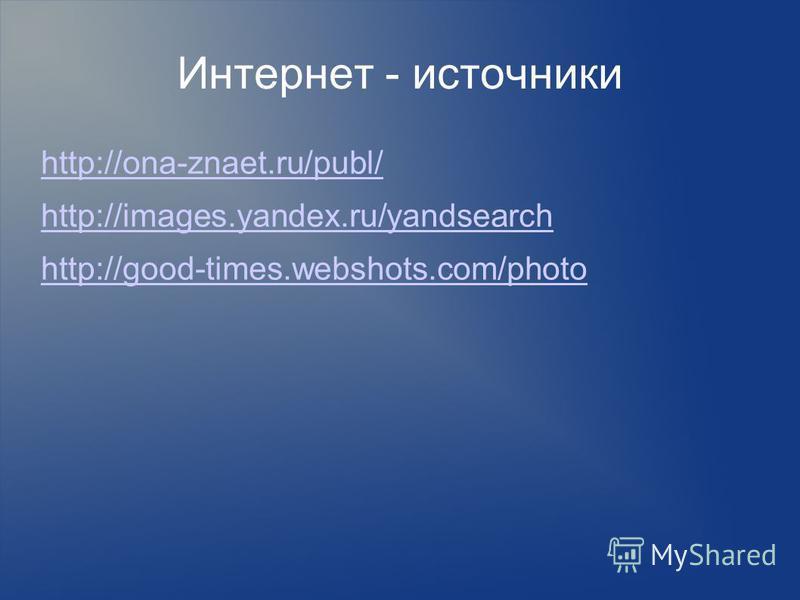 Интернет - источники http://ona-znaet.ru/publ/ http://images.yandex.ru/yandsearch http://good-times.webshots.com/photo