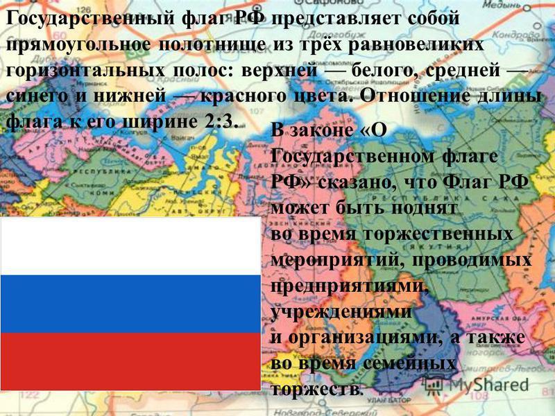 Государственный флаг РФ представляет собой прямоугольное полотнище из трёх равновеликих горизонтальных полос: верхней белого, средней синего и нижней красного цвета. Отношение длины флага к его ширине 2:3. В законе «О Государственном флаге РФ» сказан