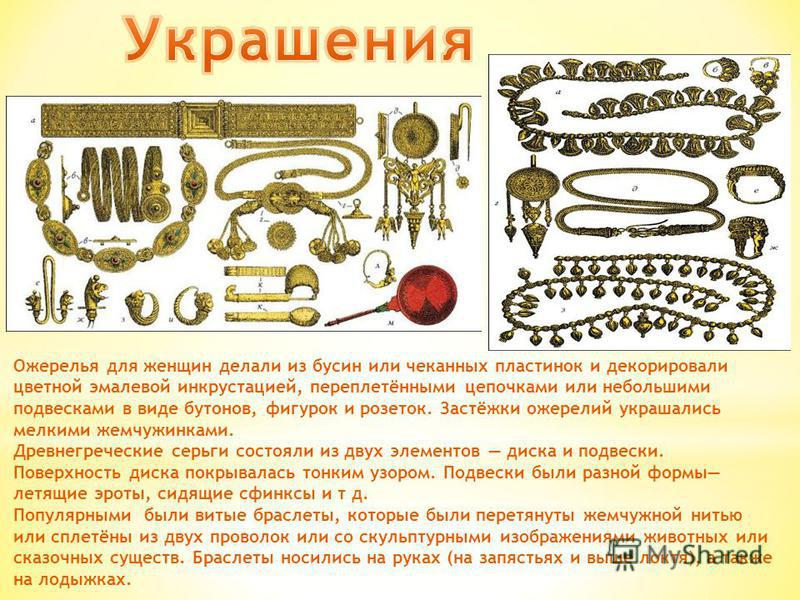 Ожерелья для женщин делали из бусин или чеканных пластинок и декорировали цветной эмалевой инкрустацией, переплетёнными цепочками или небольшими подвесками в виде бутонов, фигурок и розеток. Застёжки ожерелий украшались мелкими жемчужинками. Древнегр