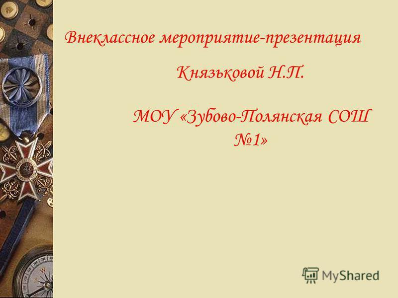 Внеклассное мероприятие-презентация Князьковой Н.П. МОУ «Зубово-Полянская СОШ 1»