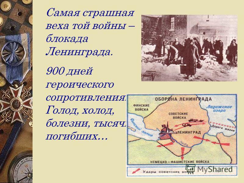 Самая страшная веха той войны – блокада Ленинграда. 900 дней героического сопротивления. Голод, холод, болезни, тысячи погибших…