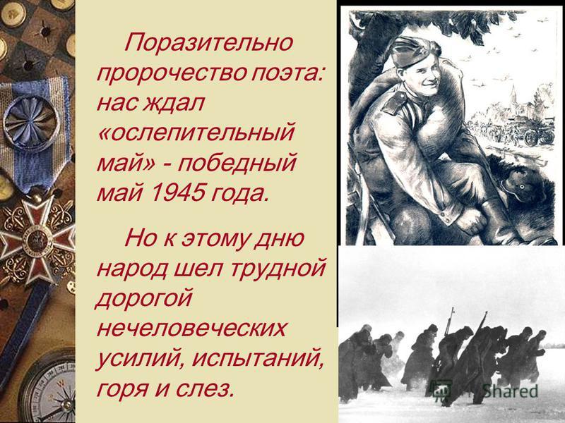 Поразительно пророчество поэта: нас ждал «ослепительный май» - победный май 1945 года. Но к этому дню народ шел трудной дорогой нечеловеческих усилий, испытаний, горя и слез.