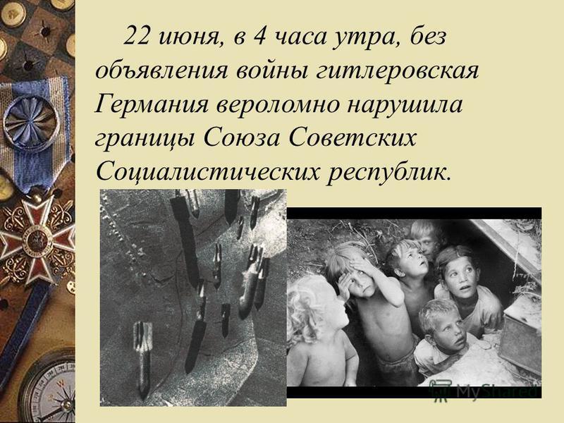 22 июня, в 4 часа утра, без объявления войны гитлеровская Германия вероломно нарушила границы Союза Советских Социалистических республик.