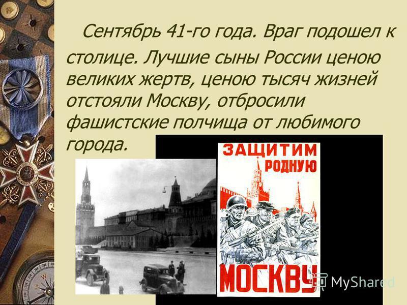 Сентябрь 41-го года. Враг подошел к столице. Лучшие сыны России ценою великих жертв, ценою тысяч жизней отстояли Москву, отбросили фашистские полчища от любимого города.