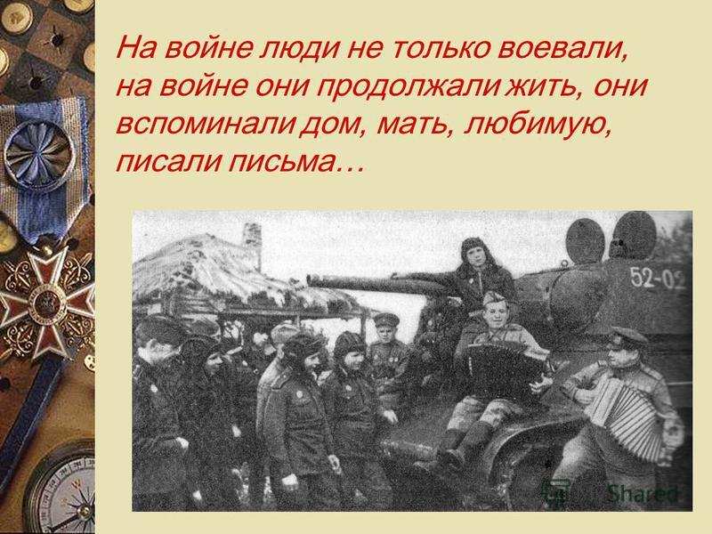 На войне люди не только воевали, на войне они продолжали жить, они вспоминали дом, мать, любимую, писали письма…