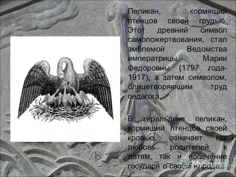 Пеликан, кормящий птенцов своей грудью. Этот древний символ самопожертвования, стал эмблемой Ведомства императрицы Марии Федоровны (1797 года- 1917), а затем символом, олицетворяющим труд педагога. В геральдике пеликан, кормящий птенцов своей кровью,