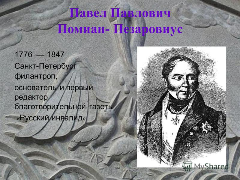 Павел Павлович Помиан- Пезаровиус 1776 1847 Санкт-Петербург филантроп, основатель и первый редактор благотворительной газеты « Русский инвалид »