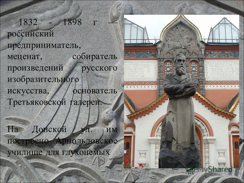 1832 - 1898 г российский предприниматель, меценат, собиратель произведений русского изобразительного искусства, основатель Третьяковской галереи. На Донской ул. им построено Арнольдовское училище для глухонемых