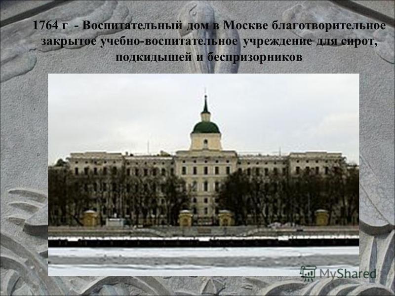 1764 г - Воспитательный дом в Москве благотворительное закрытое учебно-воспитательное учреждение для сирот, подкидышей и беспризорников