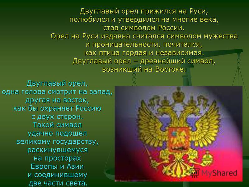 Двуглавый орел прижился на Руси, полюбился и утвердился на многие века, став символом России. Орел на Руси издавна считался символом мужества и проницательности, почитался, как птица гордая и независимая. Двуглавый орел – древнейший символ, возникший
