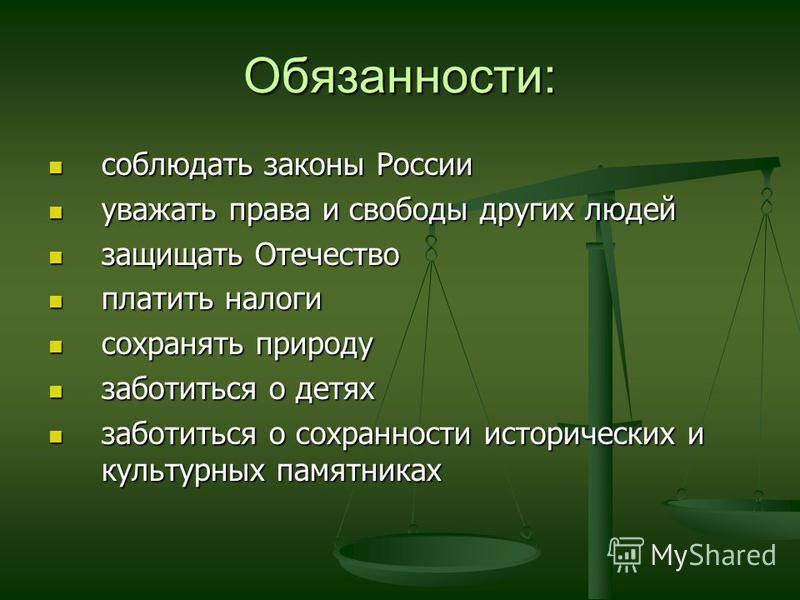 Обязанности: соблюдать законы России соблюдать законы России уважать права и свободы других людей уважать права и свободы других людей защищать Отечество защищать Отечество платить налоги платить налоги сохранять природу сохранять природу заботиться
