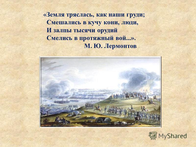 «Земля тряслась, как наши груди; Смешались в кучу кони, люди, И залпы тысячи орудий Смелись в протяжный вой...». М. Ю. Лермонтов