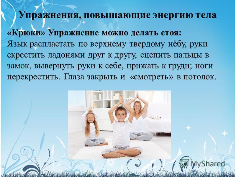 Упражнения, повышающие энергию тела «Крюки» Упражнение можно делать стоя: Язык распластать по верхнему твердому нёбу, руки скрестить ладонями друг к другу, сцепить пальцы в замок, вывернуть руки к себе, прижать к груди; ноги перекрестить. Глаза закры