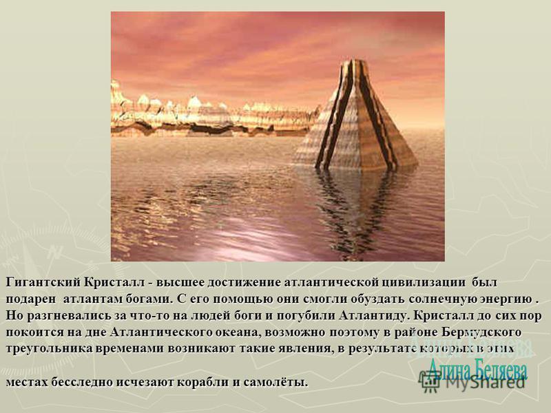 Гигантский Кристалл - высшее достижение атлантической цивилизации был подарен атлантам богами. С его помощью они смогли обуздать солнечную энергию. Но разгневались за что-то на людей боги и погубили Атлантиду. Кристалл до сих пор покоится на дне Атла