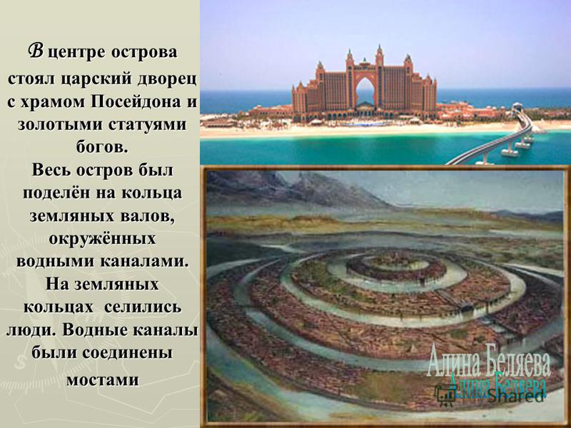 В центре острова стоял царский дворец с храмом Посейдона и золотыми статуями богов. Весь остров был поделён на кольца земляных валов, окружённых водными каналами. На земляных кольцах селились люди. Водные каналы были соединены мостами