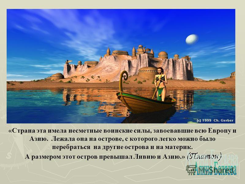 «Страна эта имела несметные воинские силы, завоевавшие всю Европу и Азию. Лежала она на острове, с которого легко можно было перебраться на другие острова и на материк. (Платон) А размером этот остров превышал Ливию и Азию.» (Платон)