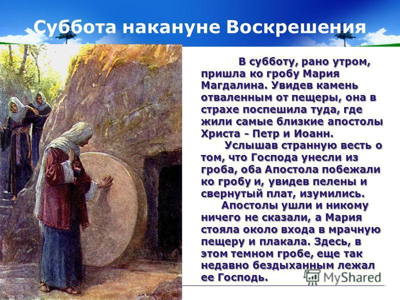 Суббота накануне Воскрешения В субботу, рано утром, пришла ко гробу Мария Магдалина. Увидев камень отваленным от пещеры, она в страхе поспешила туда, где жили самые близкие апостолы Христа - Петр и Иоанн. В субботу, рано утром, пришла ко гробу Мария