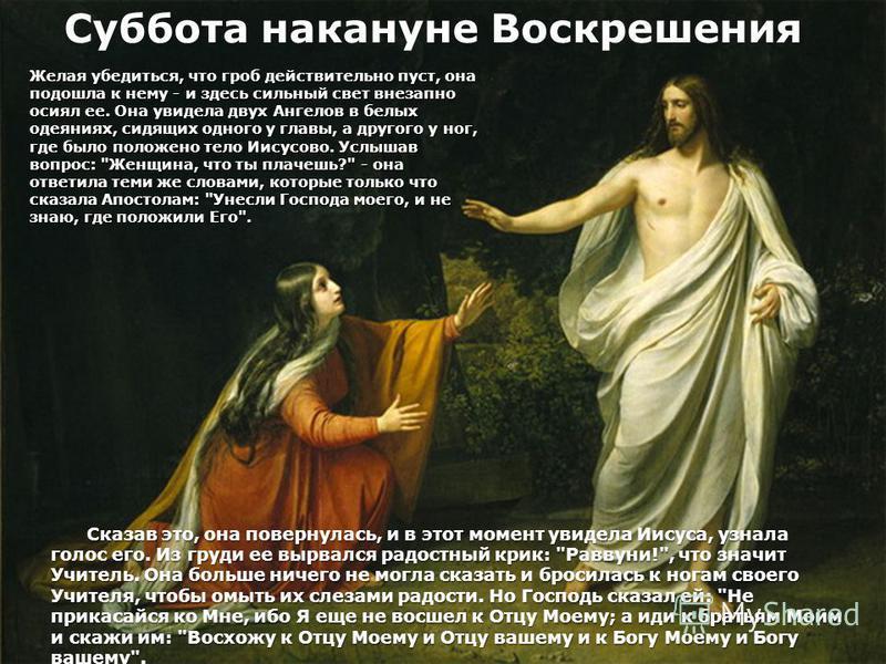 Суббота накануне Воскрешения Желая убедиться, что гроб действительно пуст, она подошла к нему - и здесь сильный свет внезапно осиял ее. Она увидела двух Ангелов в белых одеяниях, сидящих одного у главы, а другого у ног, где было положено тело Иисусов