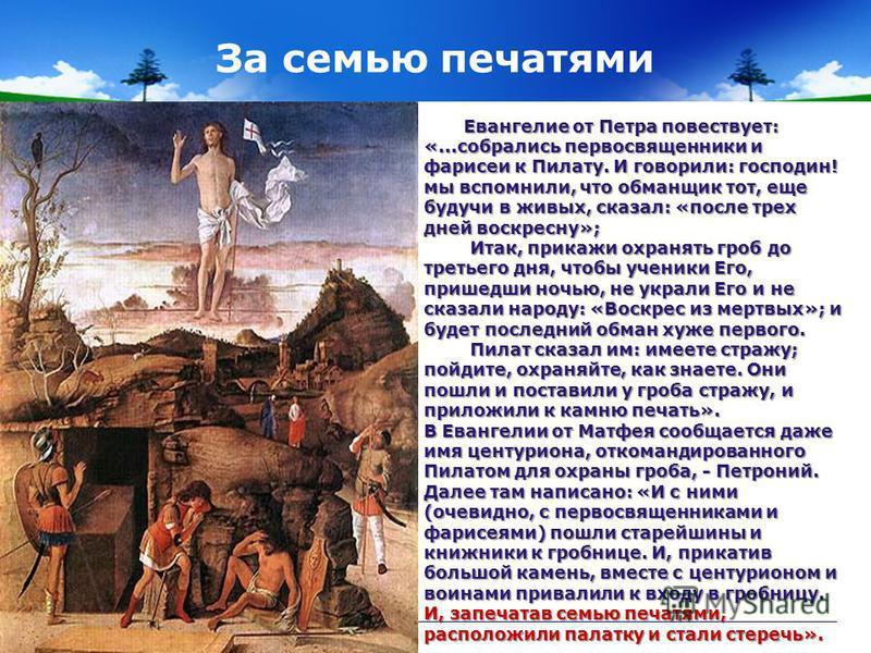 За семью печатями Евангелие от Петра повествует: «...собрались первосвященники и фарисеи к Пилату. И говорили: господин! мы вспомнили, что обманщик тот, еще будучи в живых, сказал: «после трех дней воскресну»; Евангелие от Петра повествует: «...собра