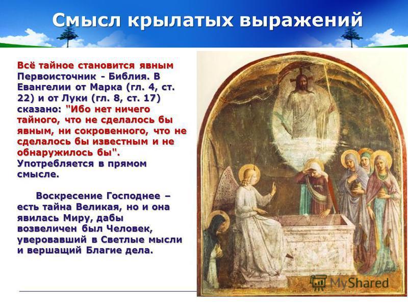 Смысл крылатых выражений Всё тайное становится явным Первоисточник - Библия. В Евангелии от Марка (гл. 4, ст. 22) и от Луки (гл. 8, ст. 17) сказано: