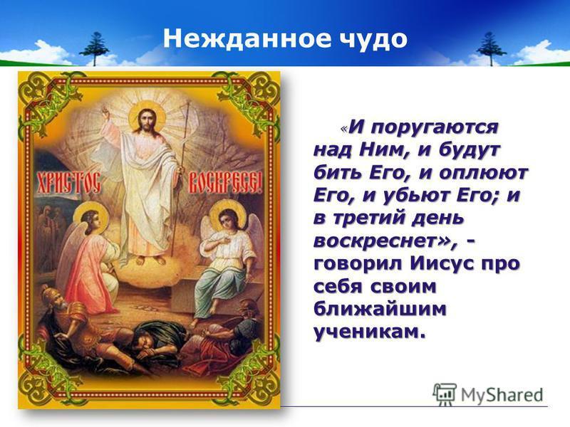 Нежданное чудо « И поругаются над Ним, и будут бить Его, и оплюют Его, и убьют Его; и в третий день воскреснет», - « И поругаются над Ним, и будут бить Его, и оплюют Его, и убьют Его; и в третий день воскреснет», - говорил Иисус про себя своим ближай