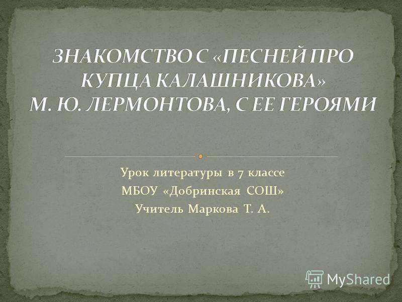 Урок литературы в 7 классе МБОУ «Добринская СОШ» Учитель Маркова Т. А.