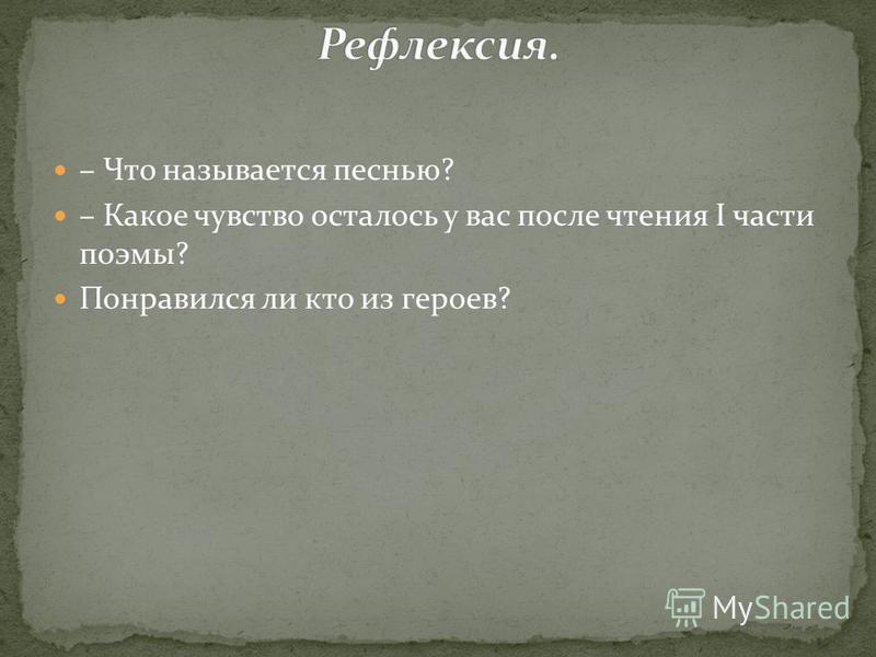 – Что называется песнью? – Какое чувство осталось у вас после чтения I части поэмы? Понравился ли кто из героев?