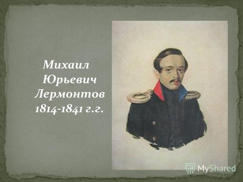 Михаил Юрьевич Лермонтов 1814-1841 г.г.
