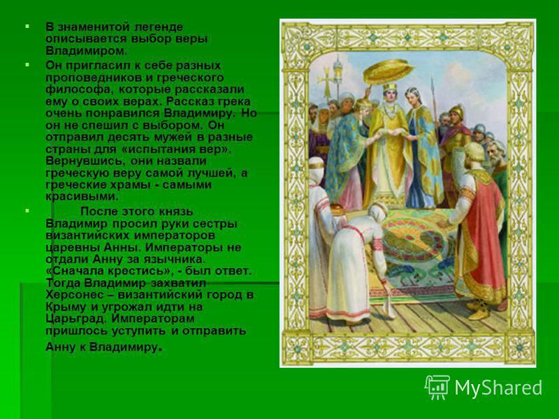 В знаменитой легенде описывается выбор веры Владимиром. Он пригласил к себе разных проповедников и греческого философа, которые рассказали ему о своих верах. Рассказ грека очень понравился Владимиру. Но он не спешил с выбором. Он отправил десять муже