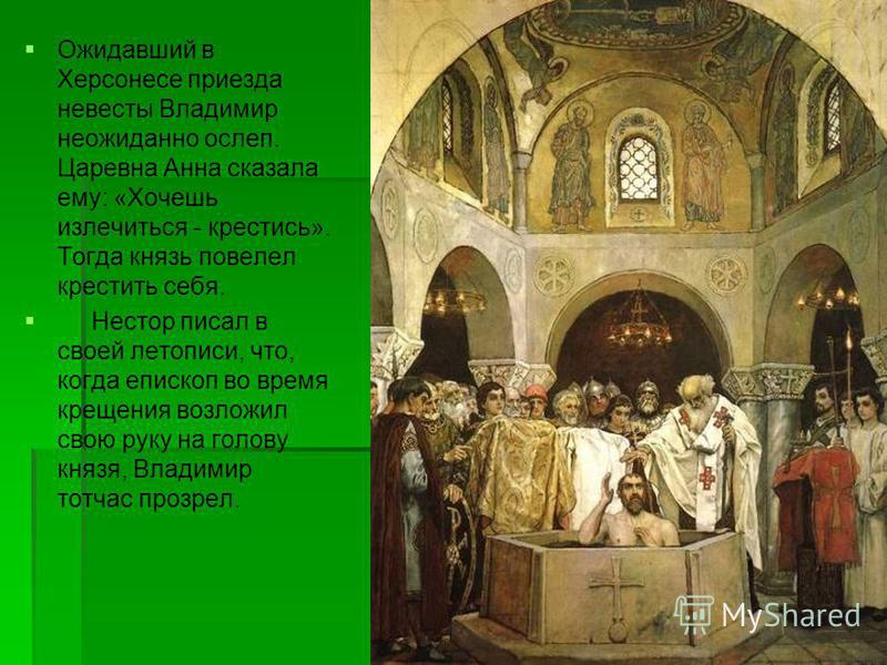 Ожидавший в Херсонесе приезда невесты Владимир неожиданно ослеп. Царевна Анна сказала ему: «Хочешь излечиться - крестись». Тогда князь повелел крестить себя. Нестор писал в своей летописи, что, когда епископ во время крещения возложил свою руку на го