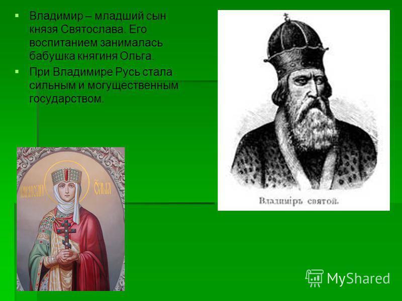 Владимир – младший сын князя Святослава. Его воспитанием занималась бабушка княгиня Ольга. При Владимире Русь стала сильным и могущественным государством.