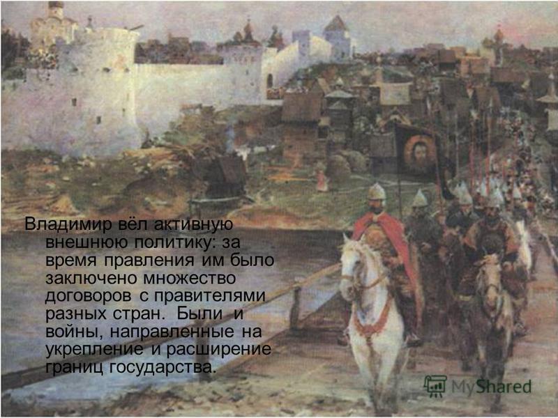 Владимир вёл активную внешнюю политику: за время правления им было заключено множество договоров с правителями разных стран. Были и войны, направленные на укрепление и расширение границ государства.